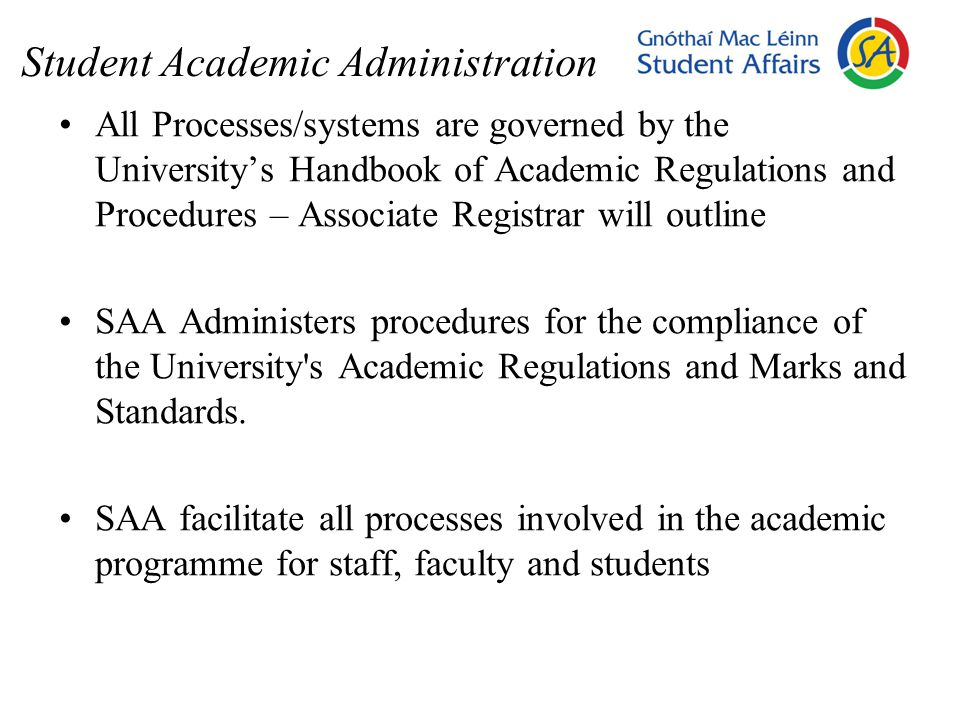 Student Academic Administration All Processes/systems are governed by the University's Handbook of Academic Regulations and Procedures – Associate Registrar will outline SAA Administers procedures for the compliance of the University s Academic Regulations and Marks and Standards.