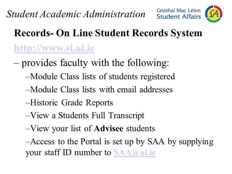 Student Academic Administration Records- On Line Student Records System http://www.si.ul.ie – provides faculty with the following: –Module Class lists of students registered –Module Class lists with email addresses –Historic Grade Reports –View a Students Full Transcript –View your list of Advisee students –Access to the Portal is set up by SAA by supplying your staff ID number to SAA@ul.ieSAA@ul.ie