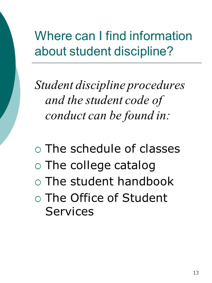13 Where can I find information about student discipline? Student discipline procedures and the student code of conduct can be found in:  The schedul
