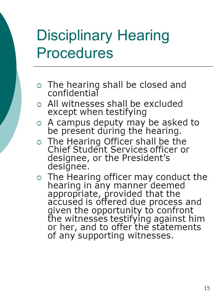 15 Disciplinary Hearing Procedures  The hearing shall be closed and confidential  All witnesses shall be excluded except when testifying  A campus
