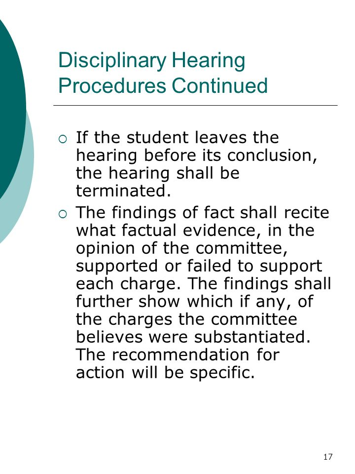 17 Disciplinary Hearing Procedures Continued  If the student leaves the hearing before its conclusion, the hearing shall be terminated.  The finding