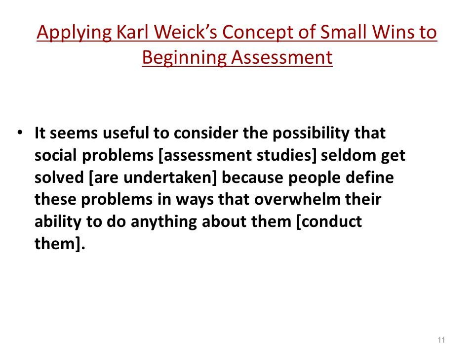 Applying Karl Weick's Concept of Small Wins to Beginning Assessment It seems useful to consider the possibility that social problems [assessment studies] seldom get solved [are undertaken] because people define these problems in ways that overwhelm their ability to do anything about them [conduct them].