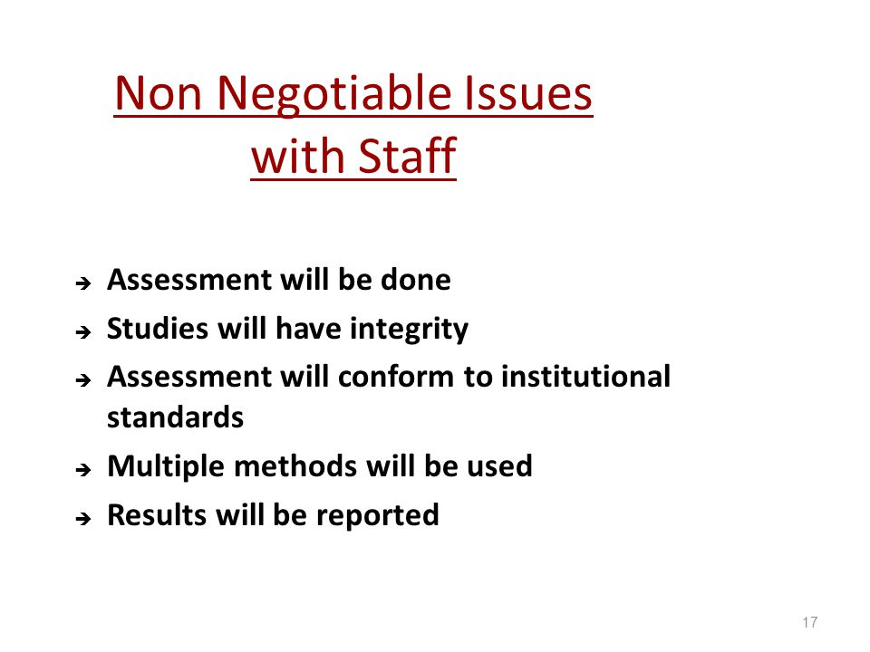 Non Negotiable Issues with Staff AAssessment will be done SStudies will have integrity AAssessment will conform to institutional standards MMultiple methods will be used RResults will be reported 17