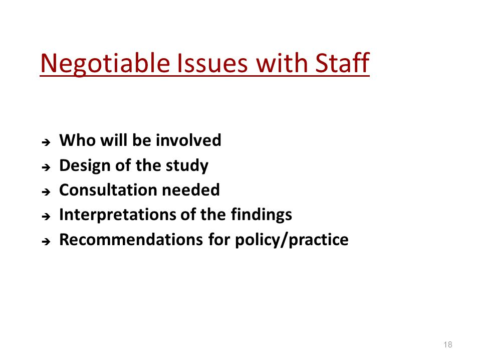 Negotiable Issues with Staff  Who will be involved  Design of the study  Consultation needed  Interpretations of the findings  Recommendations for policy/practice 18