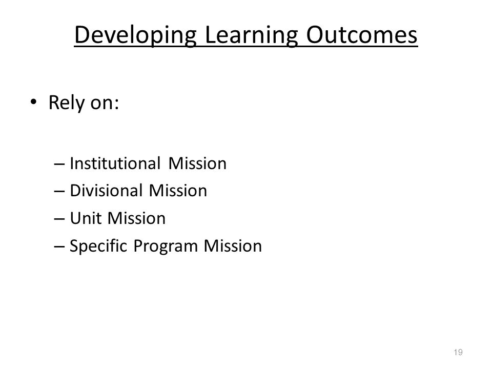 Developing Learning Outcomes Rely on: – Institutional Mission – Divisional Mission – Unit Mission – Specific Program Mission 19