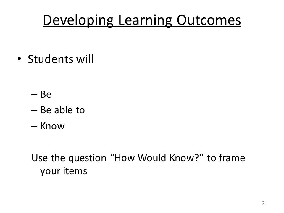 Developing Learning Outcomes Students will – Be – Be able to – Know Use the question How Would Know? to frame your items 21