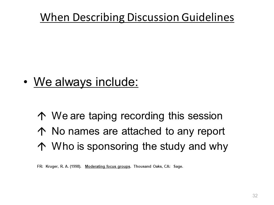 When Describing Discussion Guidelines We always include:  We are taping recording this session  No names are attached to any report  Who is sponsoring the study and why FR: Kruger, R.