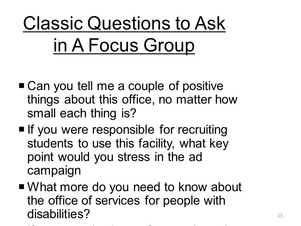 Classic Questions to Ask in A Focus Group  Can you tell me a couple of positive things about this office, no matter how small each thing is.