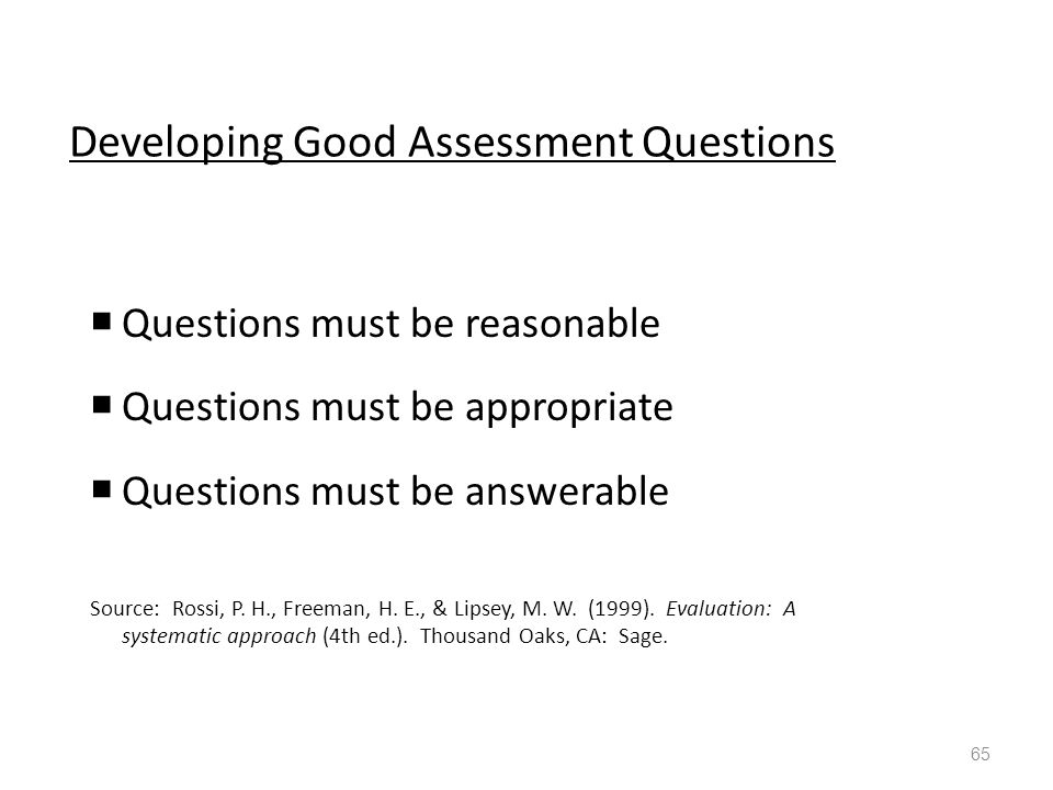Developing Good Assessment Questions  Questions must be reasonable  Questions must be appropriate  Questions must be answerable Source: Rossi, P.
