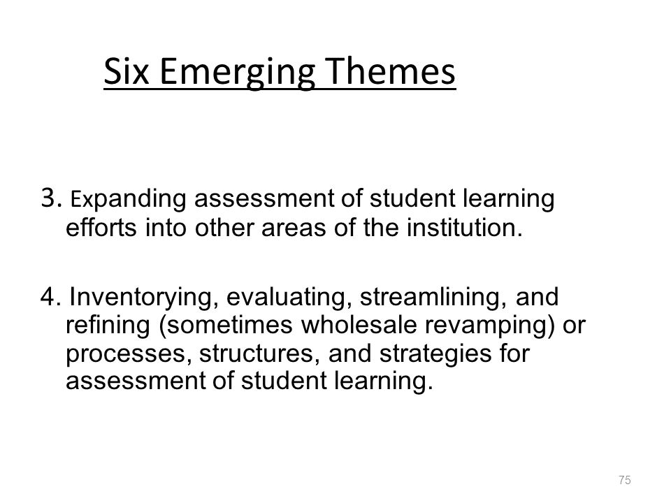Six Emerging Themes 3. Ex panding assessment of student learning efforts into other areas of the institution. 4. Inventorying, evaluating, streamlinin