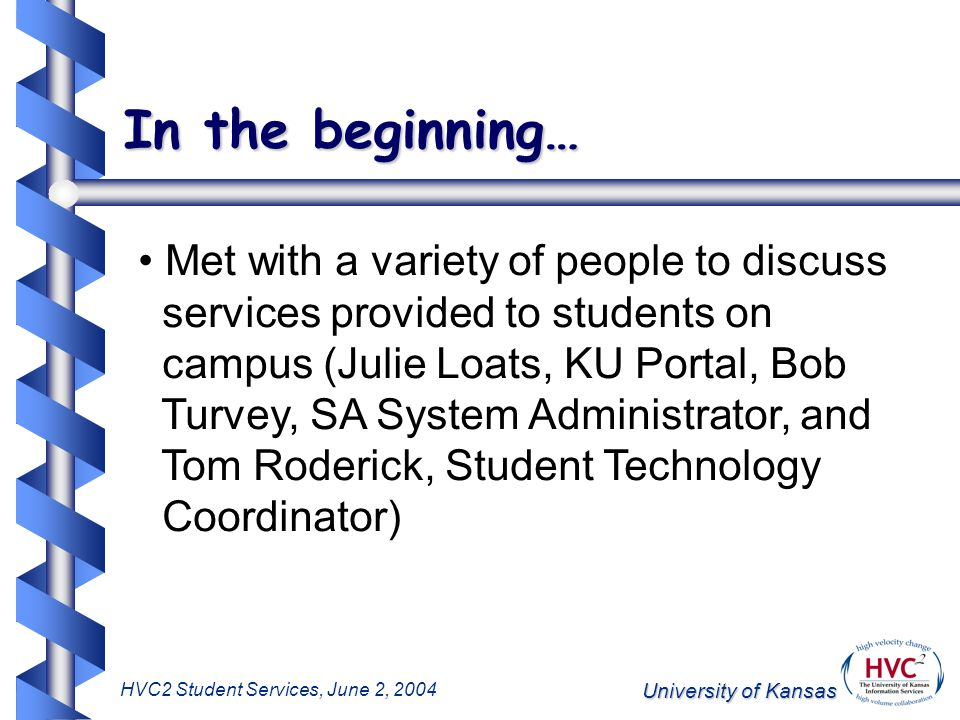 University of Kansas HVC2 Student Services, June 2, 2004 In the beginning… Met with a variety of people to discuss services provided to students on campus (Julie Loats, KU Portal, Bob Turvey, SA System Administrator, and Tom Roderick, Student Technology Coordinator)