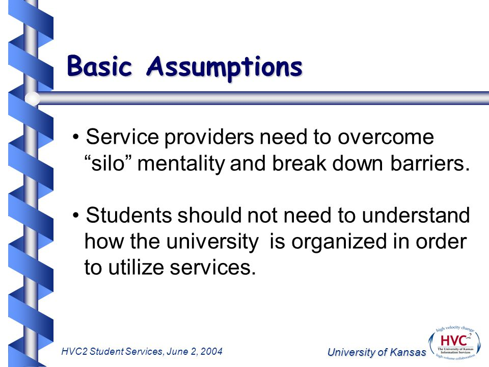 University of Kansas HVC2 Student Services, June 2, 2004 Basic Assumptions Service providers need to overcome silo mentality and break down barriers.