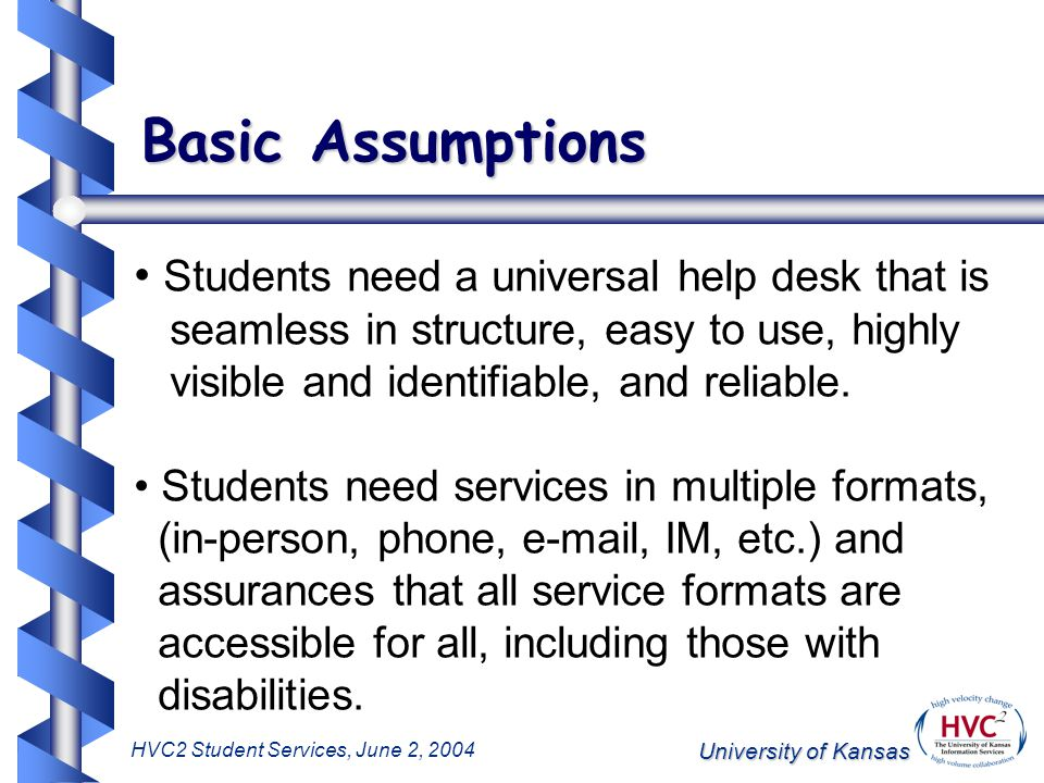 University of Kansas HVC2 Student Services, June 2, 2004 Basic Assumptions Students need a universal help desk that is seamless in structure, easy to use, highly visible and identifiable, and reliable.