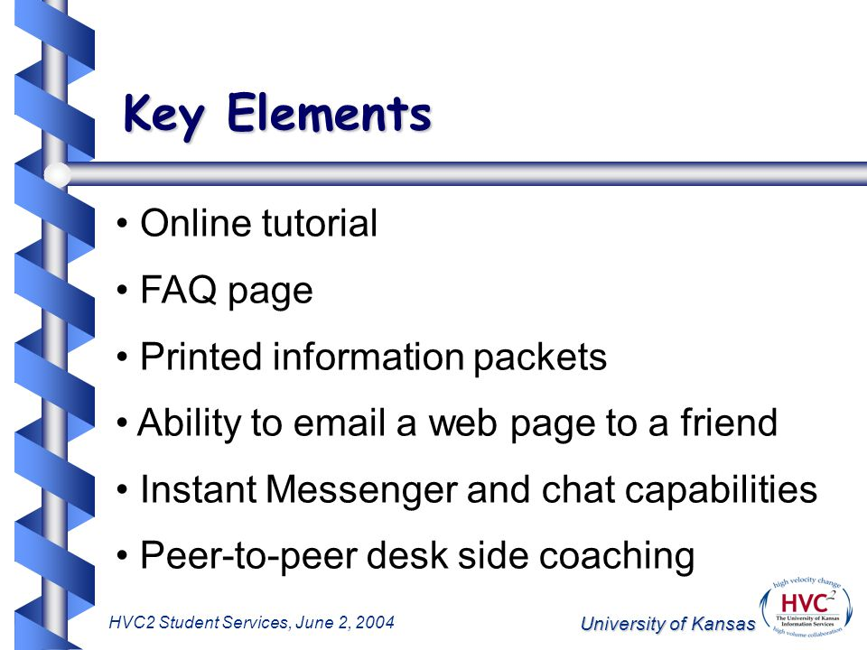 University of Kansas HVC2 Student Services, June 2, 2004 Key Elements Online tutorial FAQ page Printed information packets Ability to email a web page to a friend Instant Messenger and chat capabilities Peer-to-peer desk side coaching