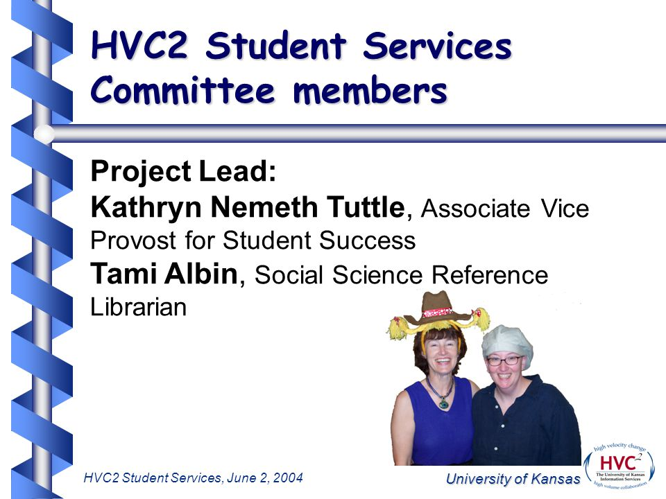 University of Kansas HVC2 Student Services, June 2, 2004 HVC2 Student Services Committee members Project Lead: Kathryn Nemeth Tuttle, Associate Vice Provost for Student Success Tami Albin, Social Science Reference Librarian