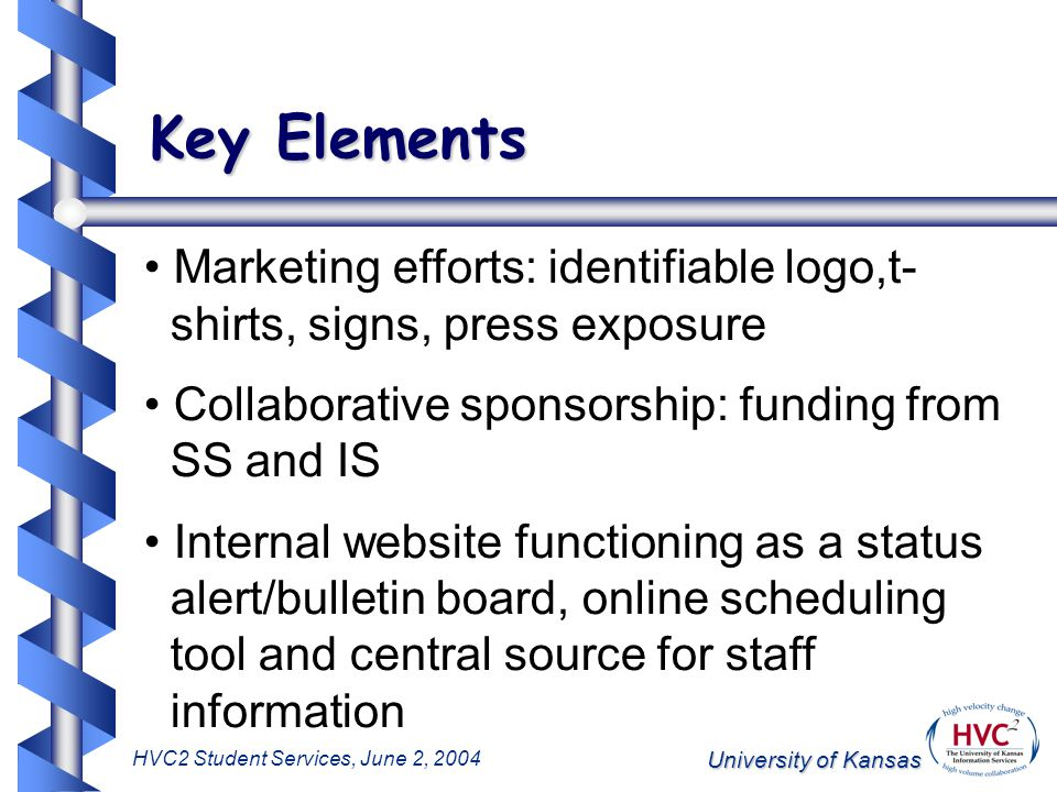 University of Kansas HVC2 Student Services, June 2, 2004 Key Elements Marketing efforts: identifiable logo,t- shirts, signs, press exposure Collaborative sponsorship: funding from SS and IS Internal website functioning as a status alert/bulletin board, online scheduling tool and central source for staff information