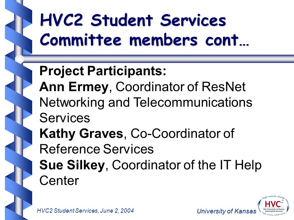 University of Kansas HVC2 Student Services, June 2, 2004 HVC2 Student Services Committee members cont… Project Participants: Ann Ermey, Coordinator of ResNet Networking and Telecommunications Services Kathy Graves, Co-Coordinator of Reference Services Sue Silkey, Coordinator of the IT Help Center