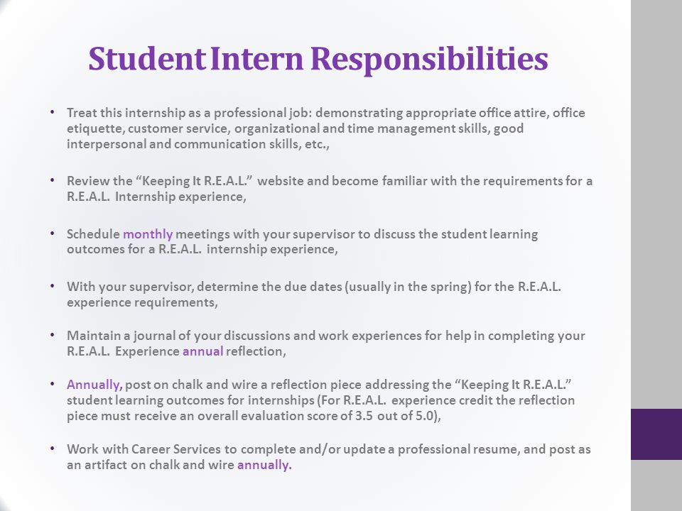 Student Intern Responsibilities Treat this internship as a professional job: demonstrating appropriate office attire, office etiquette, customer service, organizational and time management skills, good interpersonal and communication skills, etc., Review the Keeping It R.E.A.L. website and become familiar with the requirements for a R.E.A.L.