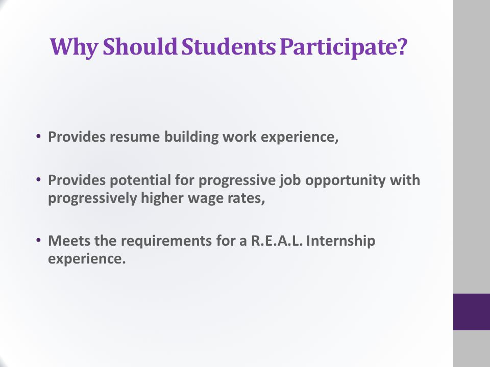 Why Should Students Participate? Provides resume building work experience, Provides potential for progressive job opportunity with progressively highe