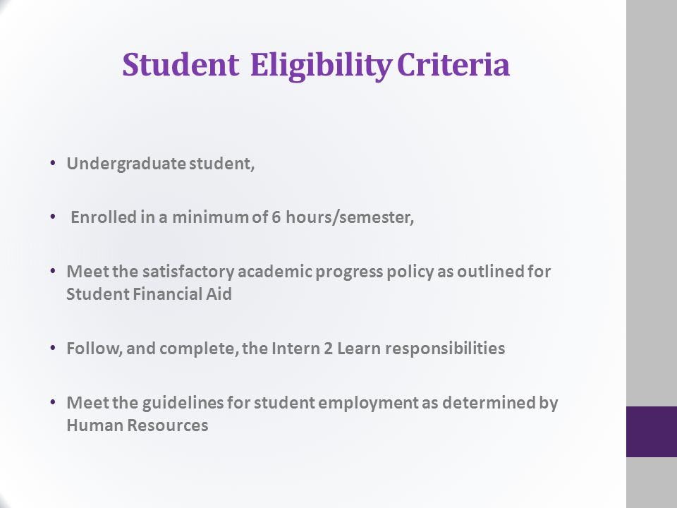 Student Eligibility Criteria Undergraduate student, Enrolled in a minimum of 6 hours/semester, Meet the satisfactory academic progress policy as outlined for Student Financial Aid Follow, and complete, the Intern 2 Learn responsibilities Meet the guidelines for student employment as determined by Human Resources