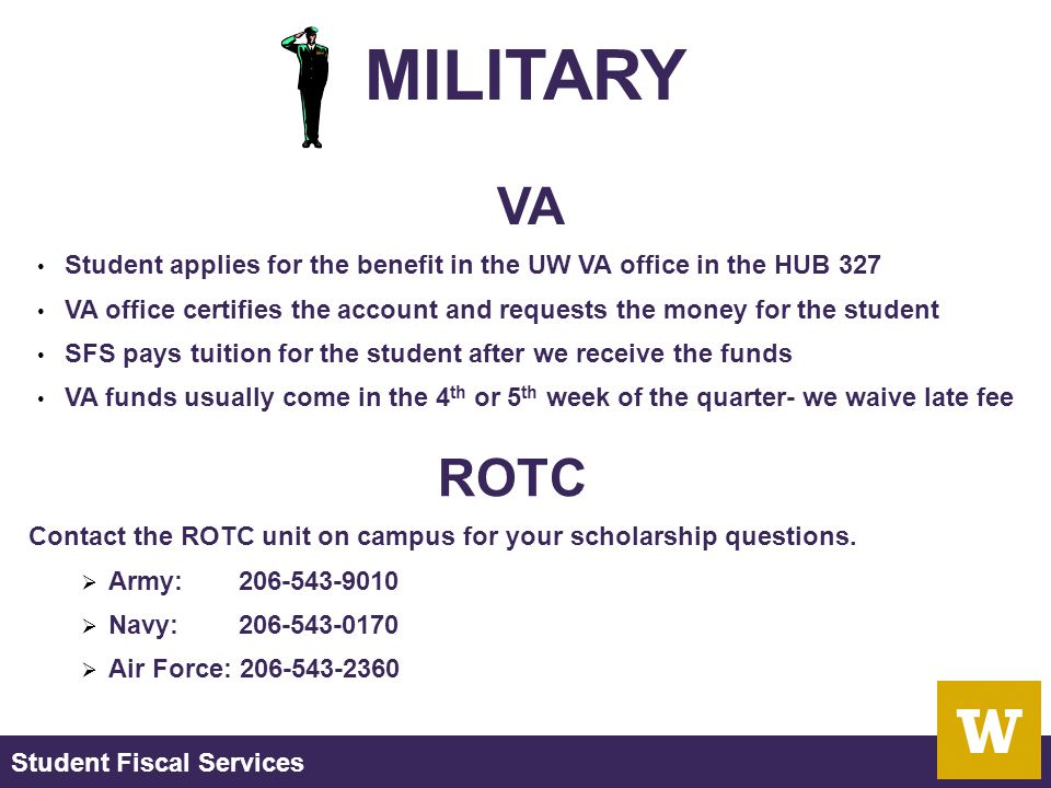 Student Fiscal Services MILITARY VA Student applies for the benefit in the UW VA office in the HUB 327 VA office certifies the account and requests the money for the student SFS pays tuition for the student after we receive the funds VA funds usually come in the 4 th or 5 th week of the quarter- we waive late fee ROTC Contact the ROTC unit on campus for your scholarship questions.