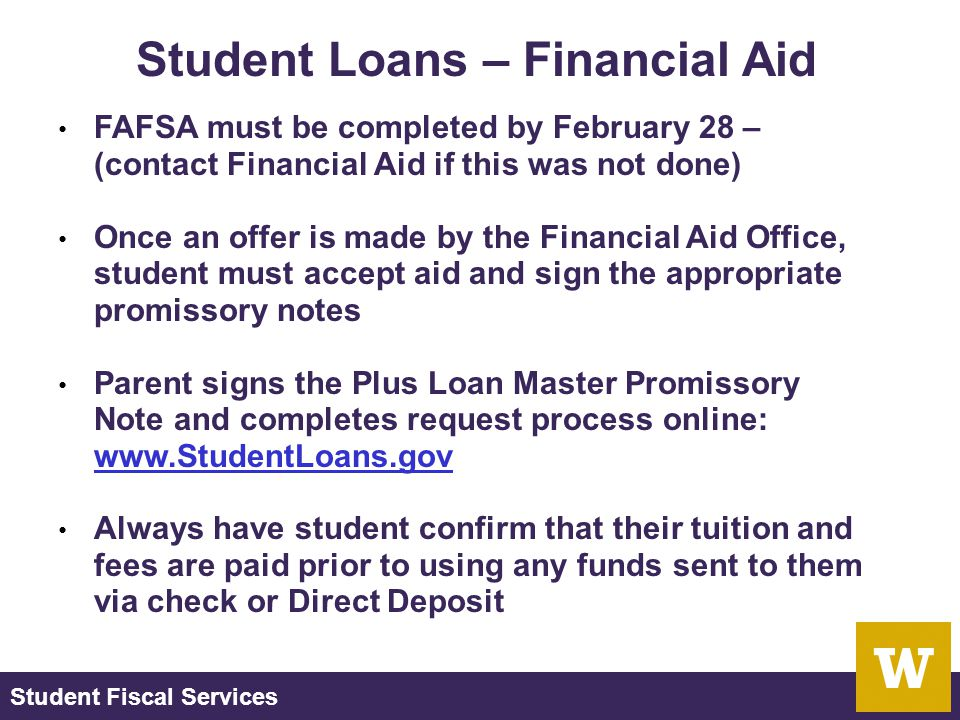 Student Fiscal Services Student Loans – Financial Aid FAFSA must be completed by February 28 – (contact Financial Aid if this was not done) Once an offer is made by the Financial Aid Office, student must accept aid and sign the appropriate promissory notes Parent signs the Plus Loan Master Promissory Note and completes request process online: www.StudentLoans.gov www.StudentLoans.gov Always have student confirm that their tuition and fees are paid prior to using any funds sent to them via check or Direct Deposit