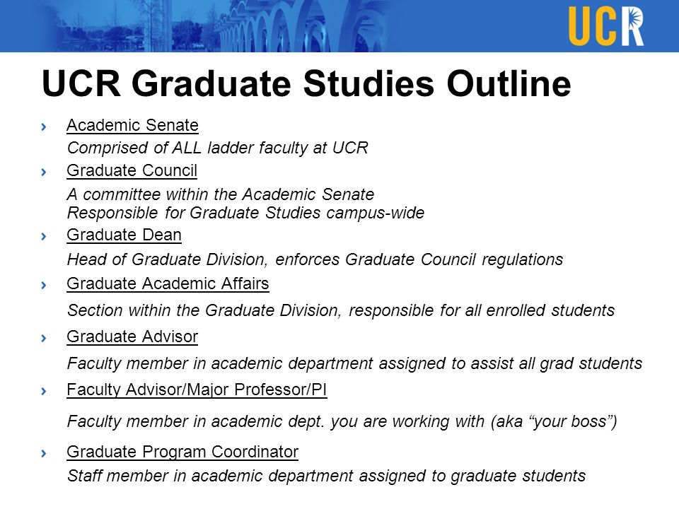 UCR Graduate Studies Outline Academic Senate Comprised of ALL ladder faculty at UCR Graduate Council A committee within the Academic Senate Responsibl
