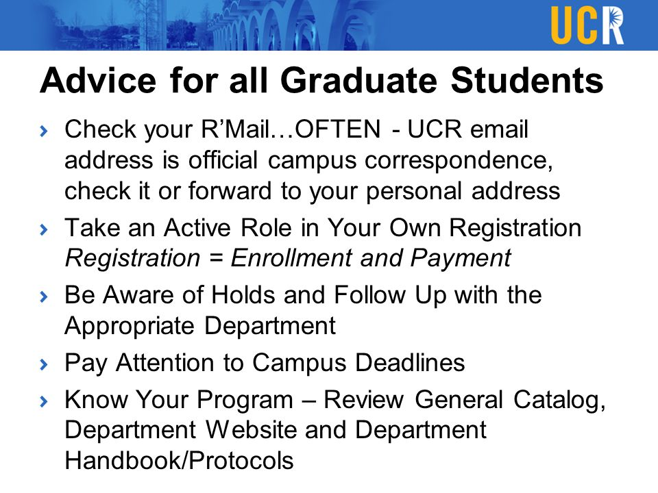Advice for all Graduate Students Check your R'Mail…OFTEN - UCR email address is official campus correspondence, check it or forward to your personal a