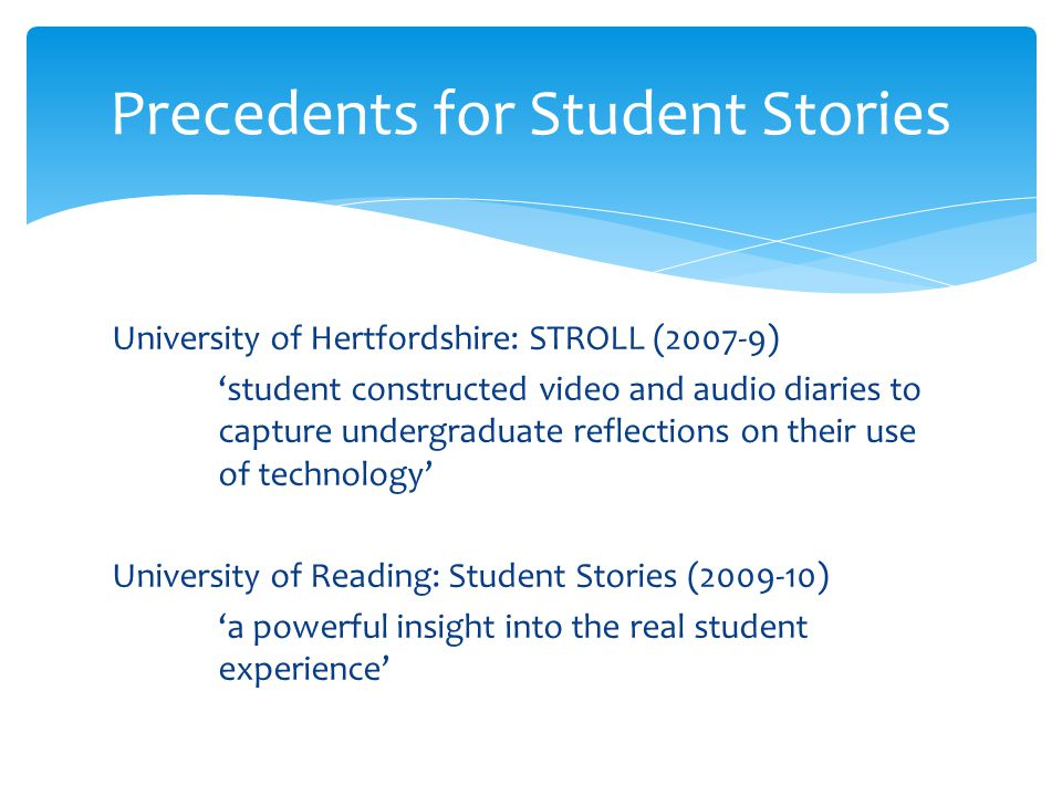 University of Hertfordshire: STROLL (2007-9) 'student constructed video and audio diaries to capture undergraduate reflections on their use of technology' University of Reading: Student Stories (2009-10) 'a powerful insight into the real student experience' Precedents for Student Stories