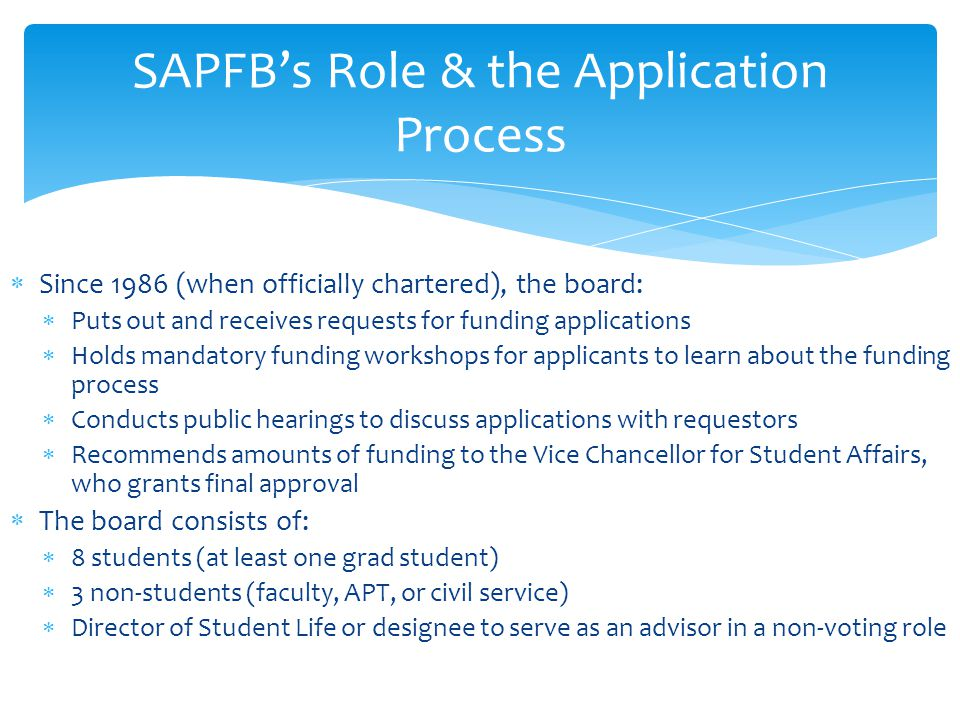  Since 1986 (when officially chartered), the board:  Puts out and receives requests for funding applications  Holds mandatory funding workshops for applicants to learn about the funding process  Conducts public hearings to discuss applications with requestors  Recommends amounts of funding to the Vice Chancellor for Student Affairs, who grants final approval  The board consists of:  8 students (at least one grad student)  3 non-students (faculty, APT, or civil service)  Director of Student Life or designee to serve as an advisor in a non-voting role SAPFB's Role & the Application Process