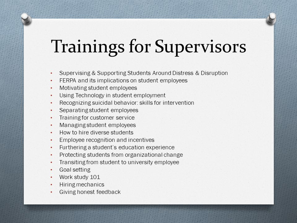 Trainings for Supervisors Supervising & Supporting Students Around Distress & Disruption FERPA and its implications on student employees Motivating student employees Using Technology in student employment Recognizing suicidal behavior: skills for intervention Separating student employees Training for customer service Managing student employees How to hire diverse students Employee recognition and incentives Furthering a student's education experience Protecting students from organizational change Transiting from student to university employee Goal setting Work study 101 Hiring mechanics Giving honest feedback