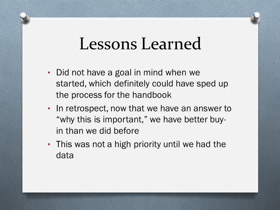 Lessons Learned Did not have a goal in mind when we started, which definitely could have sped up the process for the handbook In retrospect, now that we have an answer to why this is important, we have better buy- in than we did before This was not a high priority until we had the data