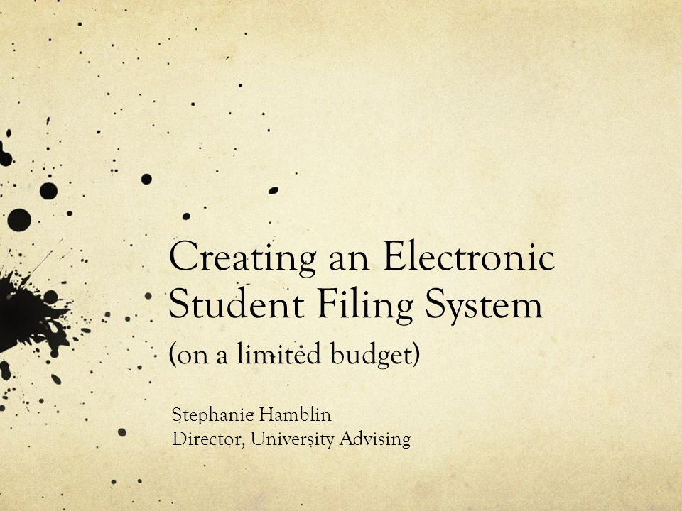 Creating an Electronic Student Filing System (on a limited budget) Stephanie Hamblin Director, University Advising
