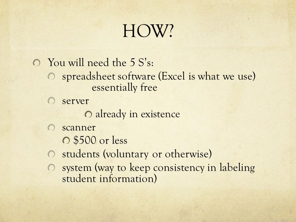 HOW? You will need the 5 S's: spreadsheet software (Excel is what we use) essentially free server already in existence scanner $500 or less students (