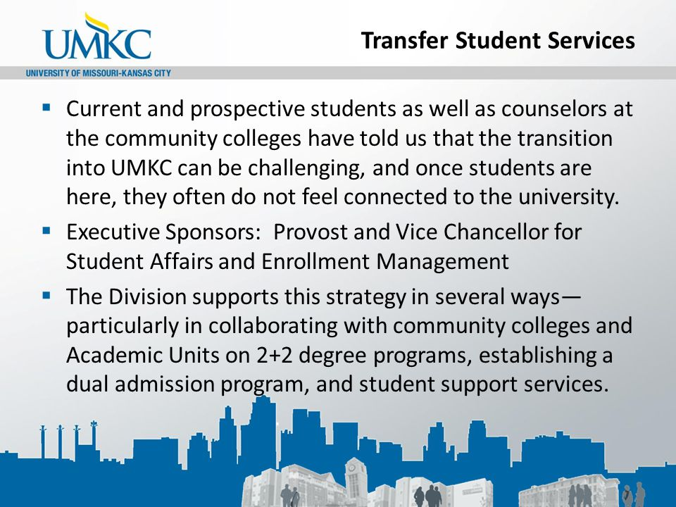 Transfer Student Services  Current and prospective students as well as counselors at the community colleges have told us that the transition into UMKC can be challenging, and once students are here, they often do not feel connected to the university.