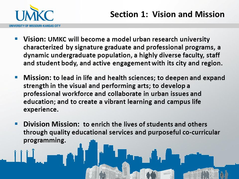 Section 1: Vision and Mission  Vision: UMKC will become a model urban research university characterized by signature graduate and professional programs, a dynamic undergraduate population, a highly diverse faculty, staff and student body, and active engagement with its city and region.