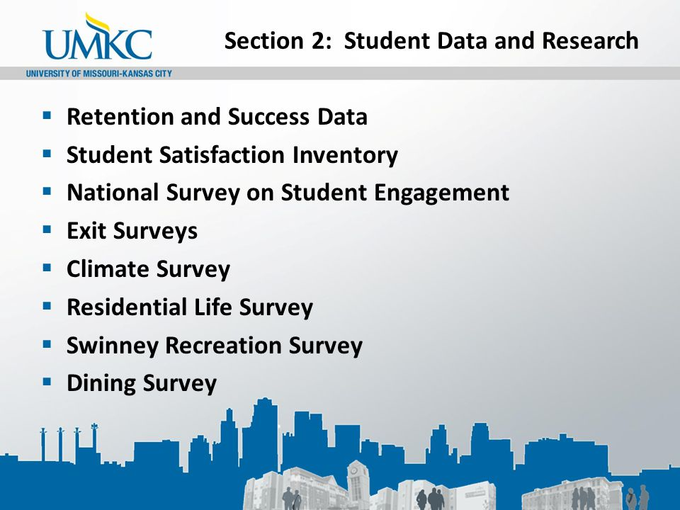 Section 2: Student Data and Research  Retention and Success Data  Student Satisfaction Inventory  National Survey on Student Engagement  Exit Surveys  Climate Survey  Residential Life Survey  Swinney Recreation Survey  Dining Survey