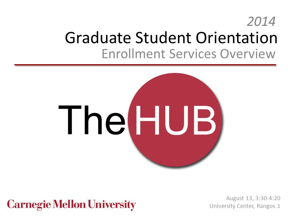 Graduate Student Orientation Enrollment Services Overview 2014 August 13, 3:30-4:20 University Center, Rangos 1
