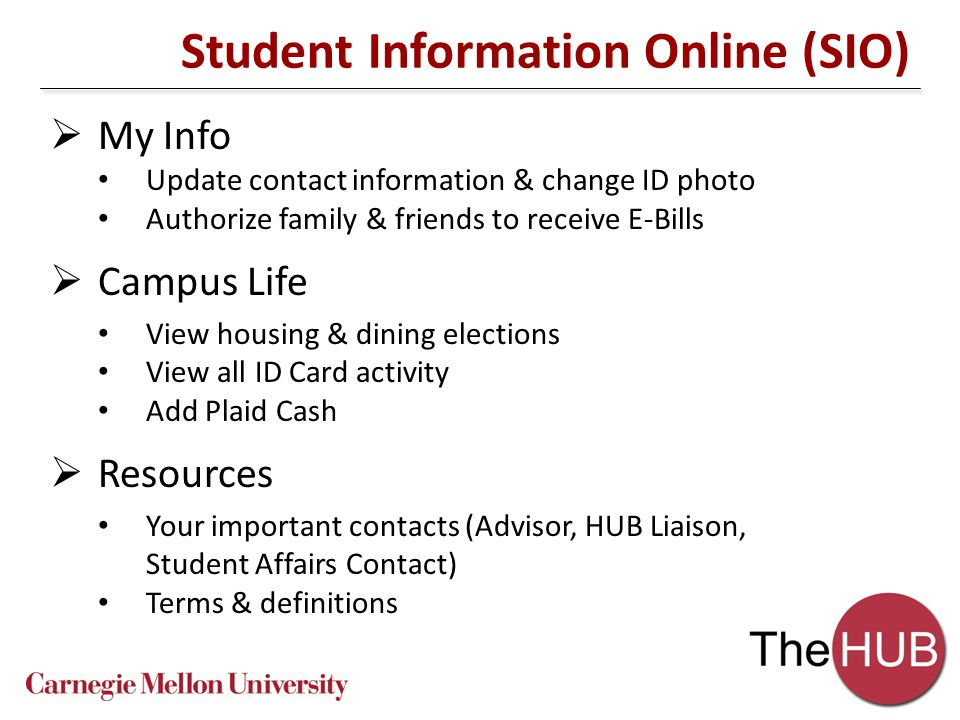 Student Information Online (SIO)  My Info Update contact information & change ID photo Authorize family & friends to receive E-Bills  Campus Life View housing & dining elections View all ID Card activity Add Plaid Cash  Resources Your important contacts (Advisor, HUB Liaison, Student Affairs Contact) Terms & definitions