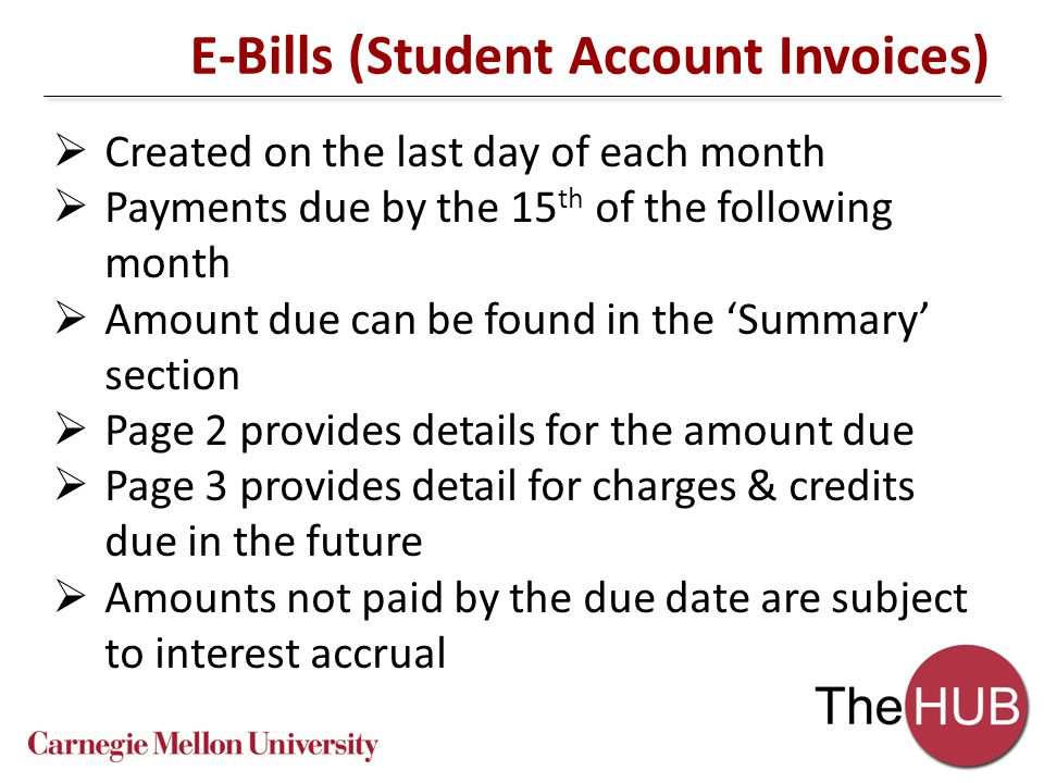 E-Bills (Student Account Invoices)  Created on the last day of each month  Payments due by the 15 th of the following month  Amount due can be found in the 'Summary' section  Page 2 provides details for the amount due  Page 3 provides detail for charges & credits due in the future  Amounts not paid by the due date are subject to interest accrual