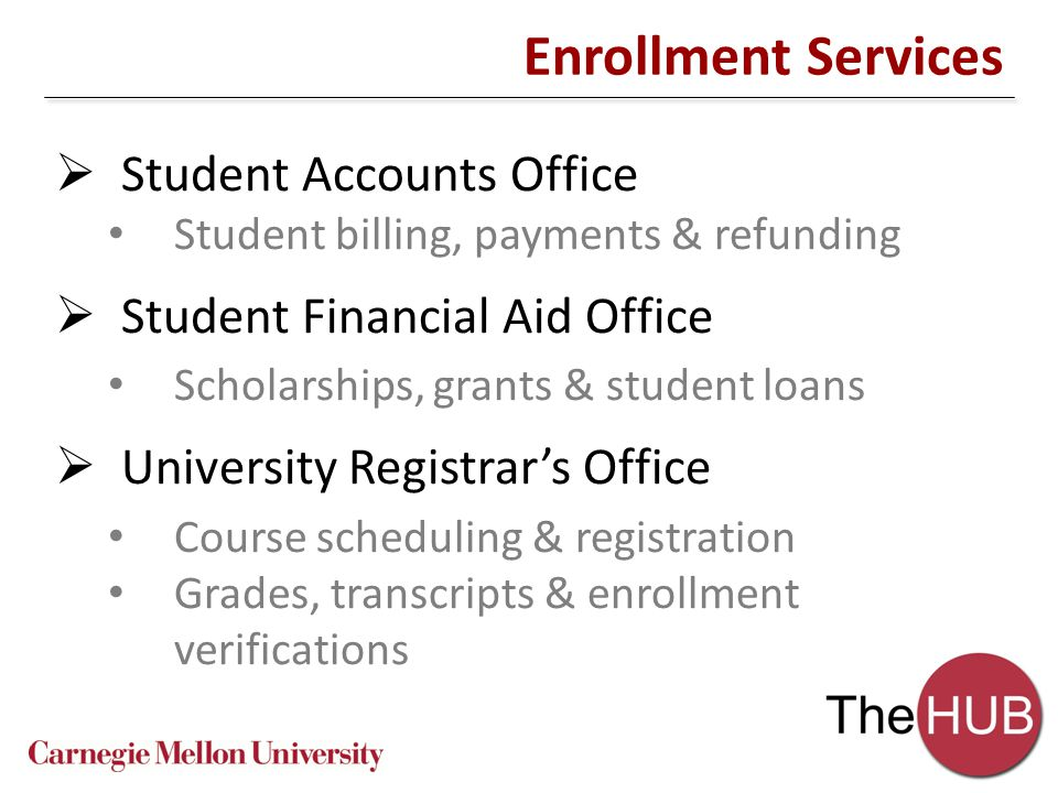 Enrollment Services  Student Accounts Office Student billing, payments & refunding  Student Financial Aid Office Scholarships, grants & student loans  University Registrar's Office Course scheduling & registration Grades, transcripts & enrollment verifications