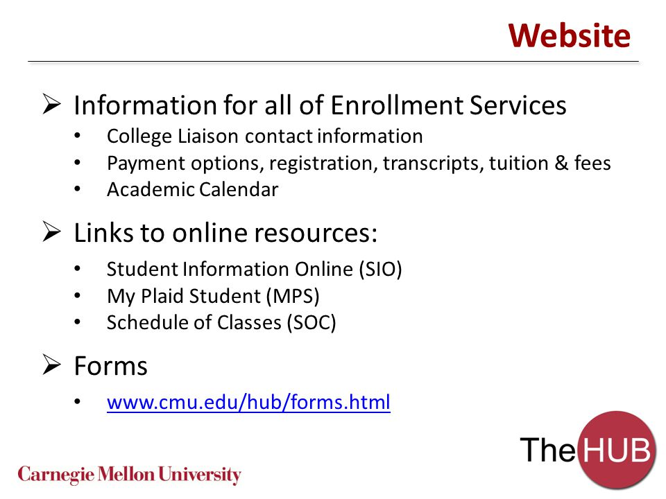 Website  Information for all of Enrollment Services College Liaison contact information Payment options, registration, transcripts, tuition & fees Academic Calendar  Links to online resources: Student Information Online (SIO) My Plaid Student (MPS) Schedule of Classes (SOC)  Forms www.cmu.edu/hub/forms.html