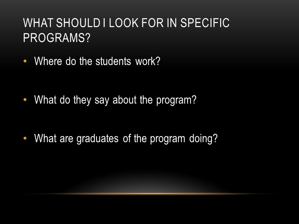 WHAT SHOULD I LOOK FOR IN SPECIFIC PROGRAMS? Where do the students work? What do they say about the program? What are graduates of the program doing?