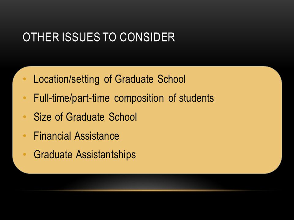 OTHER ISSUES TO CONSIDER Location/setting of Graduate School Full-time/part-time composition of students Size of Graduate School Financial Assistance