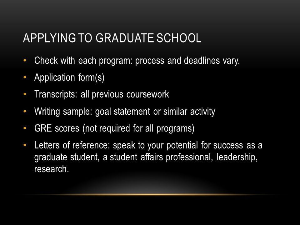 APPLYING TO GRADUATE SCHOOL Check with each program: process and deadlines vary. Application form(s) Transcripts: all previous coursework Writing samp