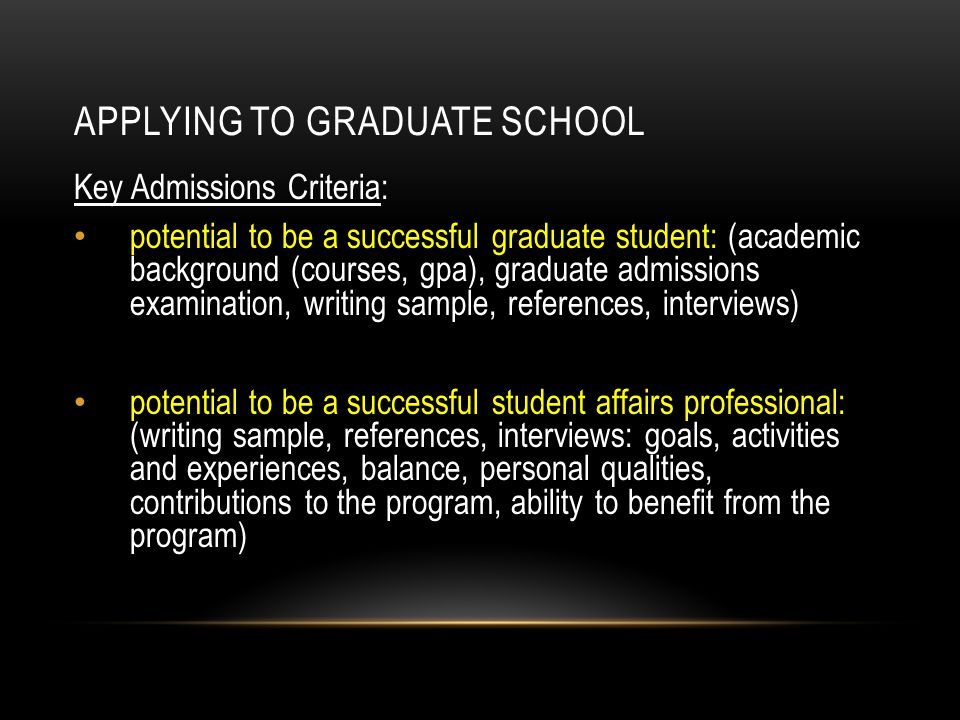 APPLYING TO GRADUATE SCHOOL Key Admissions Criteria: potential to be a successful graduate student: (academic background (courses, gpa), graduate admi