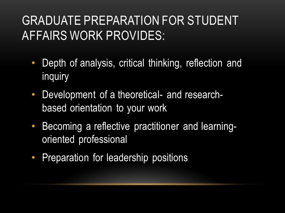 GRADUATE PREPARATION FOR STUDENT AFFAIRS WORK PROVIDES: Depth of analysis, critical thinking, reflection and inquiry Development of a theoretical- and