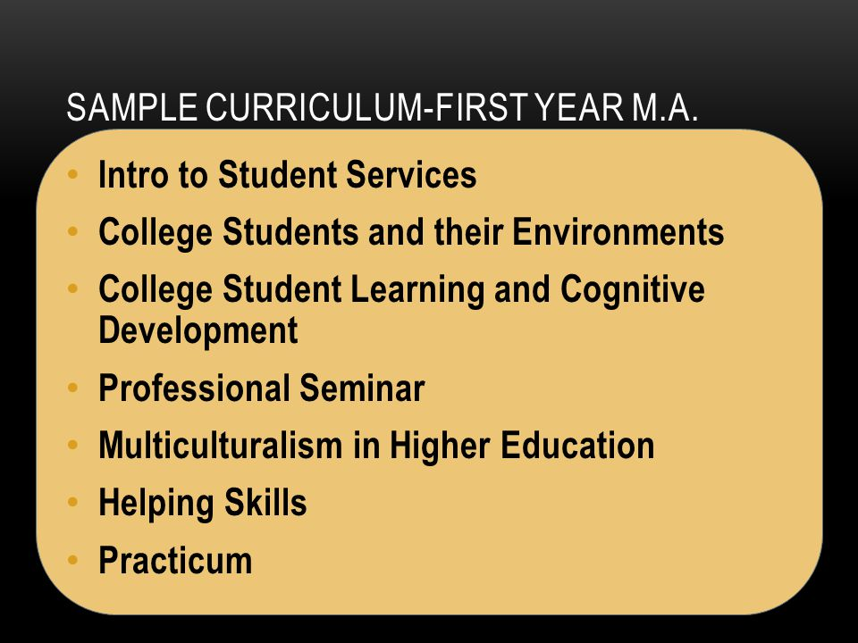 SAMPLE CURRICULUM-FIRST YEAR M.A. Intro to Student Services College Students and their Environments College Student Learning and Cognitive Development