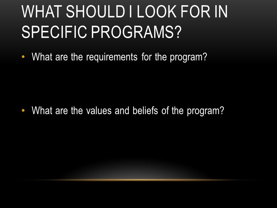 WHAT SHOULD I LOOK FOR IN SPECIFIC PROGRAMS? What are the requirements for the program? What are the values and beliefs of the program?