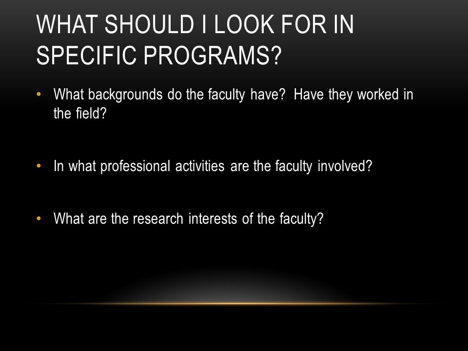 WHAT SHOULD I LOOK FOR IN SPECIFIC PROGRAMS? What backgrounds do the faculty have? Have they worked in the field? In what professional activities are